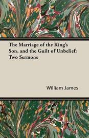 The Marriage of the King's Son, and the Guilt of Unbelief: Two Sermons by William James