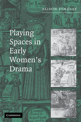 Playing Spaces in Early Women's Drama by Alison Findlay
