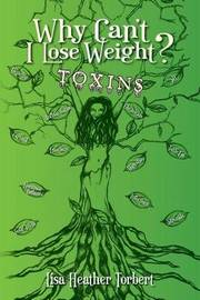Why Can't I Lose Weight? Toxins: Curing 18 Diseases My Doctors Couldn't with a 35 Pound Weight Loss! Learn about Hormones, Adrenals, Infections, Toxic Fat and Toxic Teeth. by Lisa Heather Torbert
