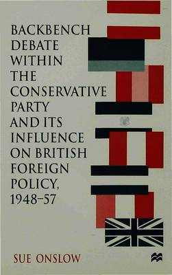 Backbench Debate within the Conservative Party and its Influence on British Foreign Policy, 1948-57 by Sue Onslow