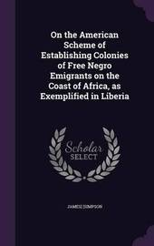 On the American Scheme of Establishing Colonies of Free Negro Emigrants on the Coast of Africa, as Exemplified in Liberia by James Simpson