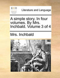 A Simple Story. in Four Volumes. by Mrs. Inchbald. Volume 3 of 4 by Elizabeth Inchbald