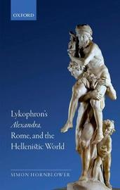 Lykophron's Alexandra, Rome, and the Hellenistic World by Simon Hornblower