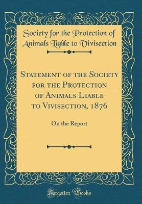 Statement of the Society for the Protection of Animals Liable to Vivisection, 1876 by Society for the Protection Vivisection