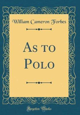 As to Polo (Classic Reprint) by William Cameron Forbes