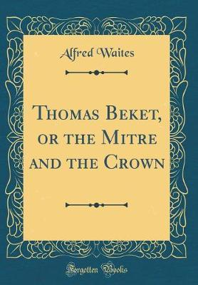 Thomas Beket, or the Mitre and the Crown (Classic Reprint) by Alfred Waites