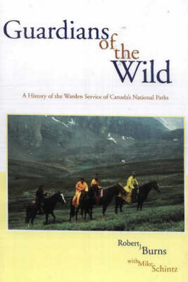 Guardians of the Wild: A History of the Warden Service of Canada's National Parks by Robert J Burns