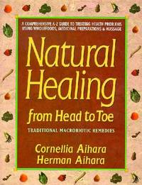 Natural Healing from Head to Toe: A Comprehensive A-Z Guide to Treating Health Problems Using Wholefoods, Medicinal Preparations and Massage by Cornellia Aihara image
