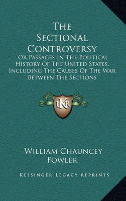 The Sectional Controversy: Or Passages in the Political History of the United States, Including the Causes of the War Between the Sections by William Chauncey Fowler image