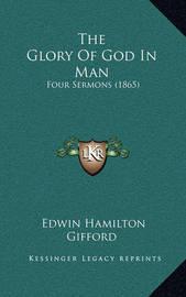 The Glory of God in Man: Four Sermons (1865) by Edwin Hamilton Gifford