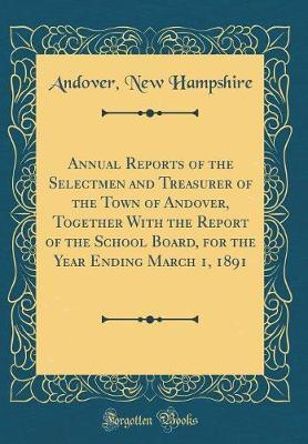 Annual Reports of the Selectmen and Treasurer of the Town of Andover, Together with the Report of the School Board, for the Year Ending March 1, 1891 (Classic Reprint) by Andover New Hampshire