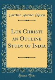 Lux Christi an Outline Study of India (Classic Reprint) by Caroline Atwater Mason image