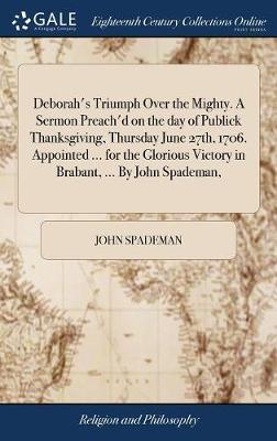 Deborah's Triumph Over the Mighty. a Sermon Preach'd on the Day of Publick Thanksgiving, Thursday June 27th, 1706. Appointed ... for the Glorious Victory in Brabant, ... by John Spademan, by John Spademan