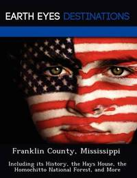 Franklin County, Mississippi: Including Its History, the Hays House, the Homochitto National Forest, and More by Sam Night