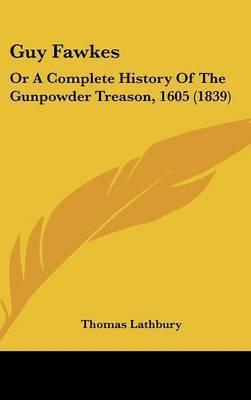 Guy Fawkes: Or a Complete History of the Gunpowder Treason, 1605 (1839) by Thomas Lathbury