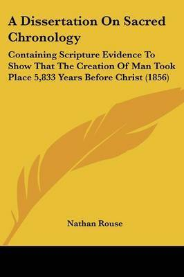 A Dissertation On Sacred Chronology: Containing Scripture Evidence To Show That The Creation Of Man Took Place 5,833 Years Before Christ (1856) by Nathan Rouse
