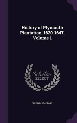 History of Plymouth Plantation, 1620-1647, Volume 1 by William Bradford