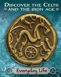 Discover the Celts and the Iron Age: Everyday Life by Moira Butterfield