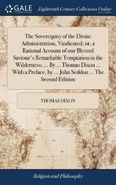 The Sovereignty of the Divine Administration, Vindicated; Or, a Rational Account of Our Blessed Saviour's Remarkable Temptation in the Wilderness; ... by ... Thomas Dixon ... with a Preface, by ... John Seddon ... the Second Edition by Thomas Dixon