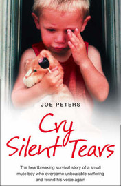 Cry Silent Tears: The Heartbreaking Survival Story of a Small Mute Boy Who Overcame Unbearable Suffering and Found His Voice Again by Joe Peters image