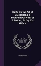 Hints on the Art of Catechising, a Posthumous Work of E. Bather, Ed. by His Widow by Edward Bather