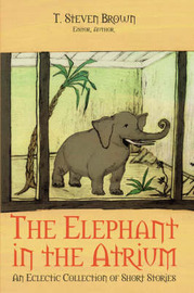 The Elephant in the Atrium: An Eclectic Collection of Short Stories by T, Steven Brown image