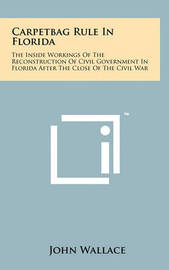 Carpetbag Rule in Florida: The Inside Workings of the Reconstruction of Civil Government in Florida After the Close of the Civil War by John Wallace