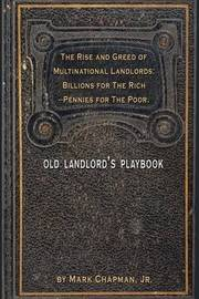 The Rise and Greed of Multinational Landlords: Billions for the Rich--Pennies for the Poor. by Mark Chapman Jr.