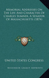 Memorial Addresses on the Life and Character of Charles Sumner, a Senator of Massachusetts (1874) by United States Congress