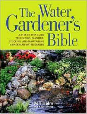 The Water Gardener's Bible: A Step-By-Step Guide to Building, Planting, Stocking, and Maintaining a Backyard Water Garden by Ben Helm image