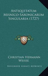 Antiquitatum Misnico-Saxonicarum Singularia (1727) Antiquitatum Misnico-Saxonicarum Singularia (1727) by Christian Hermann Weisse