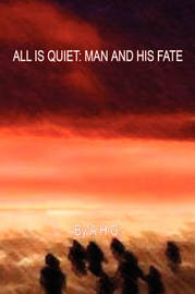 All Is Quiet: Man and His Fate by A H G