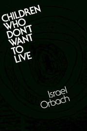 Children Who Don't Want to Live: Understanding and Treating the Suicidal Child by Israel Orbach