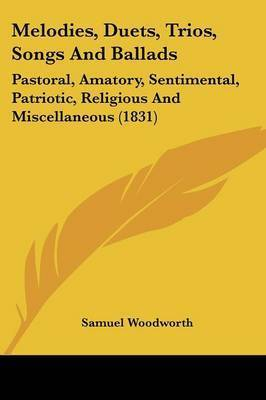 Melodies, Duets, Trios, Songs And Ballads: Pastoral, Amatory, Sentimental, Patriotic, Religious And Miscellaneous (1831) by Samuel Woodworth