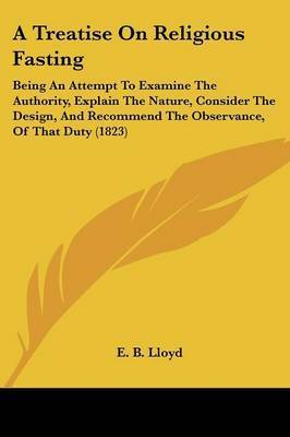 A Treatise On Religious Fasting: Being An Attempt To Examine The Authority, Explain The Nature, Consider The Design, And Recommend The Observance, Of That Duty (1823) by E B Lloyd