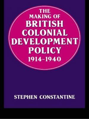 The Making of British Colonial Policy, 1914-40 by Stephen Constantine