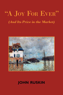 A Joy for Ever (and Its Price in the Market) - Two Lectures on the Political Economy of Art by John Ruskin
