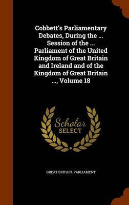 Cobbett's Parliamentary Debates, During the ... Session of the ... Parliament of the United Kingdom of Great Britain and Ireland and of the Kingdom of Great Britain ..., Volume 18 image