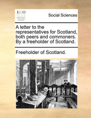 A Letter to the Representatives for Scotland, Both Peers and Commoners. by a Freeholder of Scotland. by Freeholder of Scotland