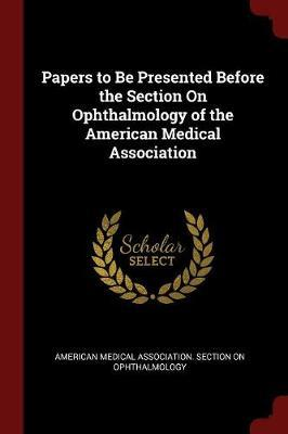 Papers to Be Presented Before the Section on Ophthalmology of the American Medical Association image