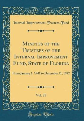 Minutes of the Trustees of the Internal Improvement Fund, State of Florida, Vol. 23 by Internal Improvement Trustees Fund