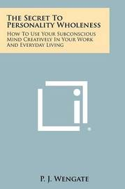The Secret to Personality Wholeness: How to Use Your Subconscious Mind Creatively in Your Work and Everyday Living by P J Wengate