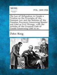 The Law of Defamation in Canada a Treatise on the Principles of the Common Law and the Statutes of the Canadian Provinces Concerning Slander and Libel as Civil Wrongs, with the Articles of the Criminal Code of Canada Concerning Libel as An... by John King