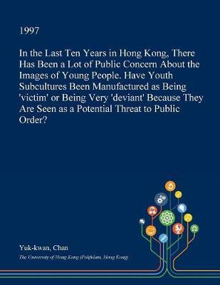In the Last Ten Years in Hong Kong, There Has Been a Lot of Public Concern about the Images of Young People. Have Youth Subcultures Been Manufactured as Being 'Victim' or Being Very 'Deviant' Because They Are Seen as a Potential Threat to Public Order? by Yuk-Kwan Chan