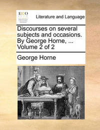 Discourses on Several Subjects and Occasions. by George Horne, ... Volume 2 of 2 by George Horne