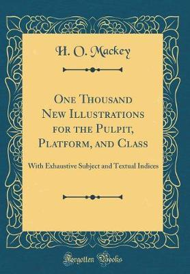 One Thousand New Illustrations for the Pulpit, Platform, and Class by H O Mackey