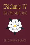 Richard IV: The Last White Rose by Eric Owen Burke