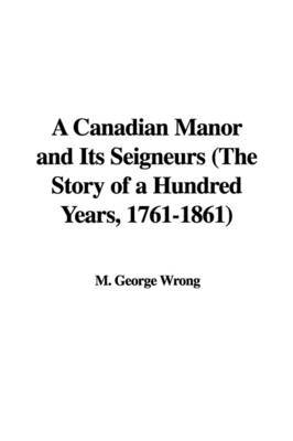 A Canadian Manor and Its Seigneurs (the Story of a Hundred Years, 1761-1861) by M. George Wrong image