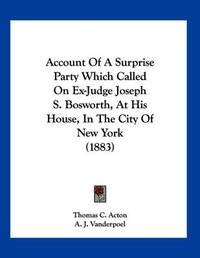 Account of a Surprise Party Which Called on Ex-Judge Joseph S. Bosworth, at His House, in the City of New York (1883) by Thomas C Acton
