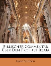Biblischer Commentar Ber Den Prophet Jesaia by Franz Delitzsch